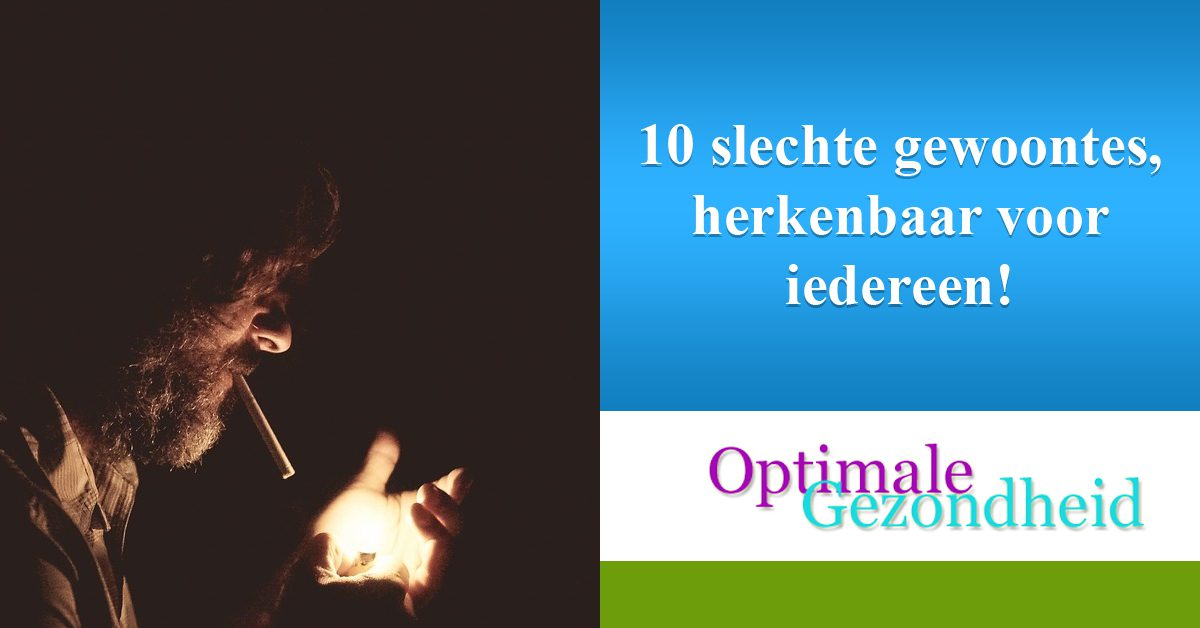 10 slechte gewoontes, herkenbaar voor iedereen!