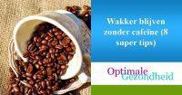 Wakker blijven zonder cafeïne (8 super tips)