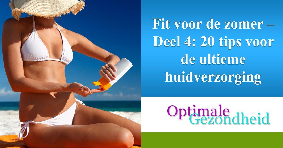Fit voor de zomer – Deel 4 20 tips voor de ultieme huidverzorging